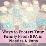 Ways to Protect Your Family From BPA in Plastics & Cans
