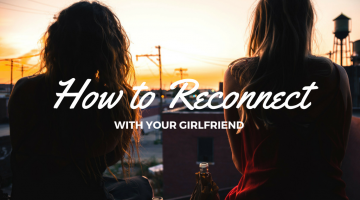 How to Reconnect with Your Girlfriend when Your Lives Take Different Paths